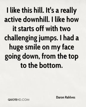 Daron Rahlves - I like this hill. It's a really active downhill. I like how it starts off with two challenging jumps. I had a huge smile on my face going down, from the top to the bottom.