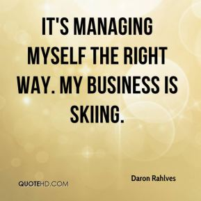 Daron Rahlves - It's managing myself the right way. My business is skiing.