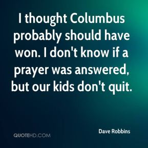 I thought Columbus probably should have won. I don't know if a prayer was answered, but our kids don't quit.