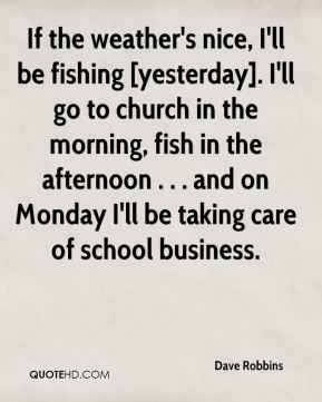Dave Robbins - If the weather's nice, I'll be fishing [yesterday]. I'll go to church in the morning, fish in the afternoon . . . and on Monday I'll be taking care of school business.