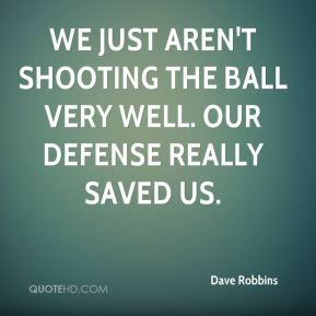We just aren't shooting the ball very well. Our defense really saved us.