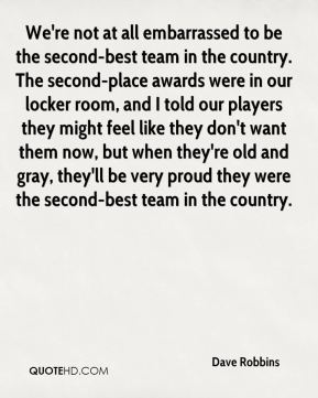 We're not at all embarrassed to be the second-best team in the country. The second-place awards were in our locker room, and I told our players they might feel like they don't want them now, but when they're old and gray, they'll be very proud they were the second-best team in the country.
