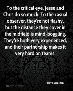 Dave Sarachan - To the critical eye, Jesse and Chris do so much. To the casual observer, they're not flashy, but the distance they cover in the midfield is mind-boggling. They're both very experienced, and their partnership makes it very hard on teams.