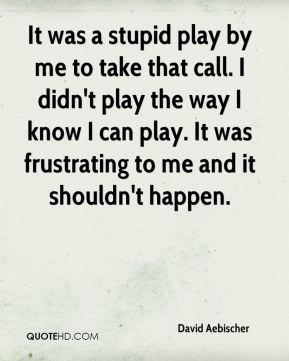 David Aebischer - It was a stupid play by me to take that call. I didn't play the way I know I can play. It was frustrating to me and it shouldn't happen.