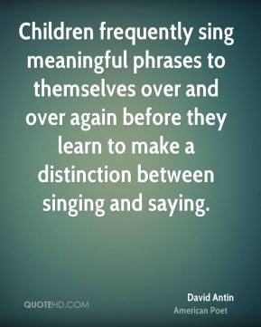 David Antin - Children frequently sing meaningful phrases to themselves over and over again before they learn to make a distinction between singing and saying.