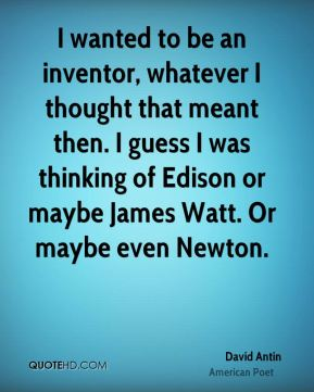 David Antin - I wanted to be an inventor, whatever I thought that meant then. I guess I was thinking of Edison or maybe James Watt. Or maybe even Newton.
