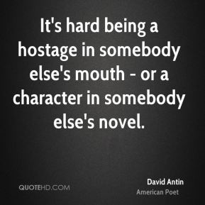 It's hard being a hostage in somebody else's mouth - or a character in somebody else's novel.