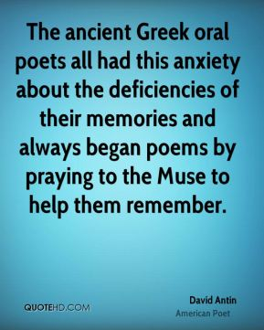 The ancient Greek oral poets all had this anxiety about the deficiencies of their memories and always began poems by praying to the Muse to help them remember.