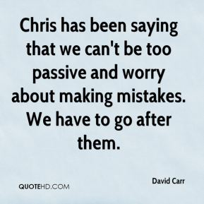 Chris has been saying that we can't be too passive and worry about making mistakes. We have to go after them.