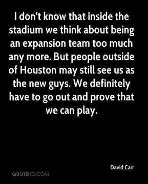 I don't know that inside the stadium we think about being an expansion team too much any more. But people outside of Houston may still see us as the new guys. We definitely have to go out and prove that we can play.