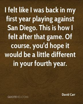 I felt like I was back in my first year playing against San Diego. This is how I felt after that game. Of course, you'd hope it would be a little different in your fourth year.