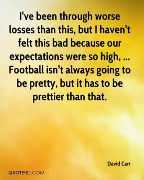 I've been through worse losses than this, but I haven't felt this bad because our expectations were so high, ... Football isn't always going to be pretty, but it has to be prettier than that.