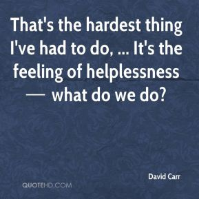 That's the hardest thing I've had to do, ... It's the feeling of helplessness — what do we do?