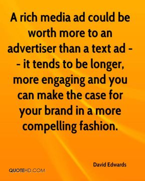 David Edwards - A rich media ad could be worth more to an advertiser than a text ad -- it tends to be longer, more engaging and you can make the case for your brand in a more compelling fashion.