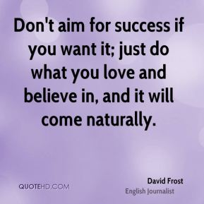 David Frost - Don't aim for success if you want it; just do what you love and believe in, and it will come naturally.
