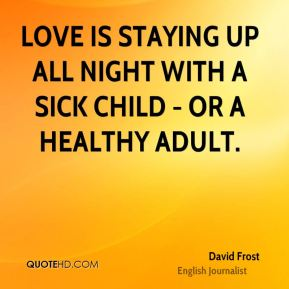 David Frost - Love is staying up all night with a sick child - or a healthy adult.