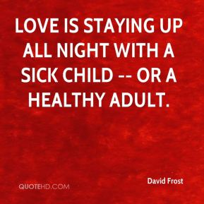 David Frost - Love is staying up all night with a sick child -- or a healthy adult.
