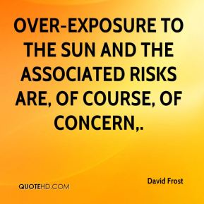 David Frost - Over-exposure to the sun and the associated risks are, of course, of concern.