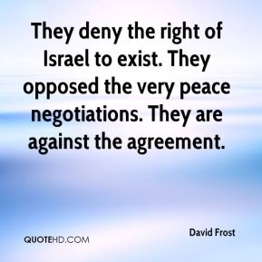 David Frost - They deny the right of Israel to exist. They opposed the very peace negotiations. They are against the agreement.