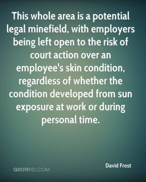 This whole area is a potential legal minefield, with employers being left open to the risk of court action over an employee's skin condition, regardless of whether the condition developed from sun exposure at work or during personal time.