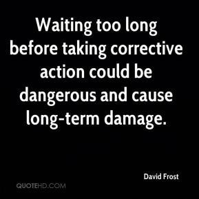 Waiting too long before taking corrective action could be dangerous and cause long-term damage.