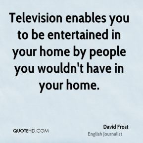 David Frost - Television enables you to be entertained in your home by people you wouldn't have in your home.