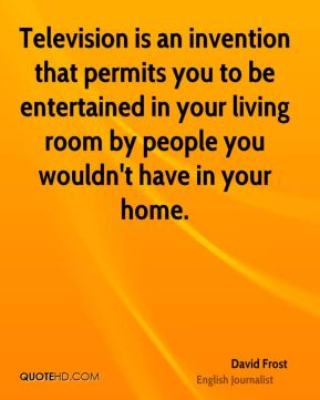 David Frost - Television is an invention that permits you to be entertained in your living room by people you wouldn't have in your home.