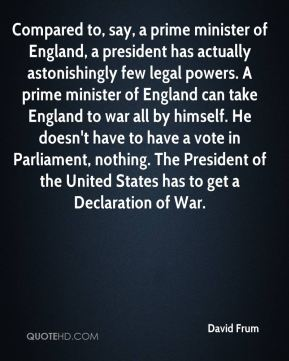 David Frum - Compared to, say, a prime minister of England, a president has actually astonishingly few legal powers. A prime minister of England can take England to war all by himself. He doesn't have to have a vote in Parliament, nothing. The President of the United States has to get a Declaration of War.