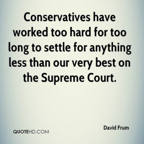 David Frum - Conservatives have worked too hard for too long to settle for anything less than our very best on the Supreme Court.