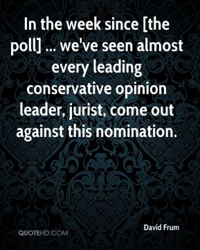 David Frum - In the week since [the poll] ... we've seen almost every leading conservative opinion leader, jurist, come out against this nomination.
