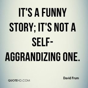 David Frum - It's a funny story; it's not a self-aggrandizing one.