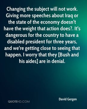 Changing the subject will not work. Giving more speeches about Iraq or the state of the economy doesn't have the weight that action does?. It's dangerous for the country to have a disabled president for three years, and we're getting close to seeing that happen. I worry that they [Bush and his aides] are in denial.