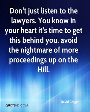 Don't just listen to the lawyers. You know in your heart it's time to get this behind you, avoid the nightmare of more proceedings up on the Hill.