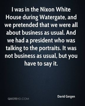 I was in the Nixon White House during Watergate, and we pretended that we were all about business as usual. And we had a president who was talking to the portraits. It was not business as usual, but you have to say it.