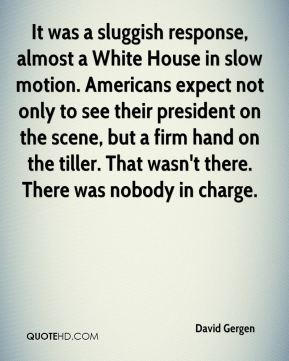 It was a sluggish response, almost a White House in slow motion. Americans expect not only to see their president on the scene, but a firm hand on the tiller. That wasn't there. There was nobody in charge.