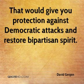 David Gergen - That would give you protection against Democratic attacks and restore bipartisan spirit.