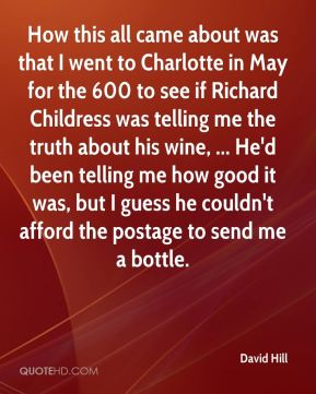 How this all came about was that I went to Charlotte in May for the 600 to see if Richard Childress was telling me the truth about his wine, ... He'd been telling me how good it was, but I guess he couldn't afford the postage to send me a bottle.