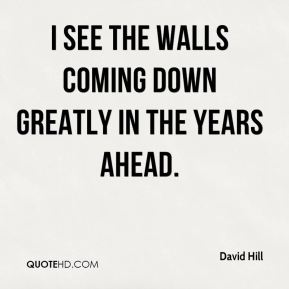David Hill - I see the walls coming down greatly in the years ahead.