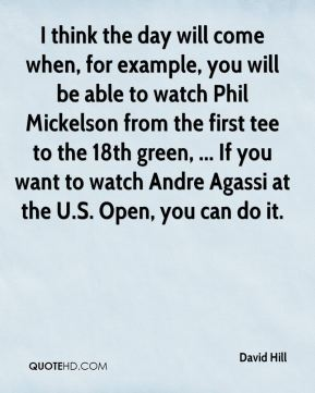 I think the day will come when, for example, you will be able to watch Phil Mickelson from the first tee to the 18th green, ... If you want to watch Andre Agassi at the U.S. Open, you can do it.