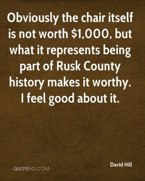 Obviously the chair itself is not worth $1,000, but what it represents being part of Rusk County history makes it worthy. I feel good about it.