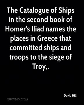 David Hill - The Catalogue of Ships in the second book of Homer's Iliad names the places in Greece that committed ships and troops to the siege of Troy.