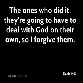 The ones who did it, they're going to have to deal with God on their own, so I forgive them.