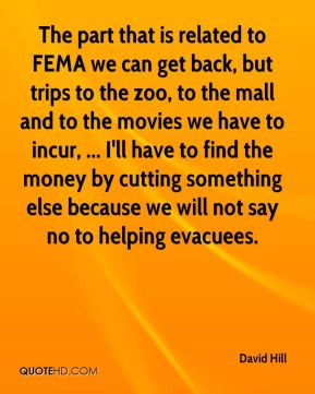 The part that is related to FEMA we can get back, but trips to the zoo, to the mall and to the movies we have to incur, ... I'll have to find the money by cutting something else because we will not say no to helping evacuees.