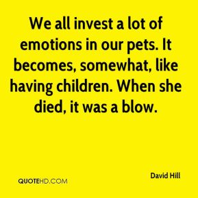 We all invest a lot of emotions in our pets. It becomes, somewhat, like having children. When she died, it was a blow.