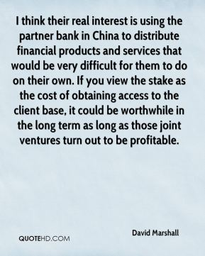 David Marshall - I think their real interest is using the partner bank in China to distribute financial products and services that would be very difficult for them to do on their own. If you view the stake as the cost of obtaining access to the client base, it could be worthwhile in the long term as long as those joint ventures turn out to be profitable.
