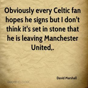 Obviously every Celtic fan hopes he signs but I don't think it's set in stone that he is leaving Manchester United.