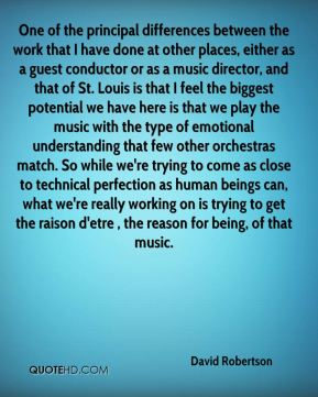 David Robertson - One of the principal differences between the work that I have done at other places, either as a guest conductor or as a music director, and that of St. Louis is that I feel the biggest potential we have here is that we play the music with the type of emotional understanding that few other orchestras match. So while we're trying to come as close to technical perfection as human beings can, what we're really working on is trying to get the raison d'etre , the reason for being, of that music.
