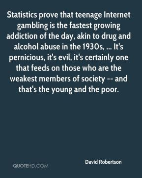 David Robertson - Statistics prove that teenage Internet gambling is the fastest growing addiction of the day, akin to drug and alcohol abuse in the 1930s, ... It's pernicious, it's evil, it's certainly one that feeds on those who are the weakest members of society -- and that's the young and the poor.