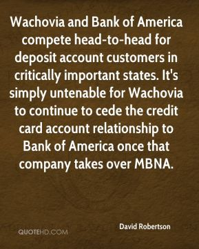 David Robertson - Wachovia and Bank of America compete head-to-head for deposit account customers in critically important states. It's simply untenable for Wachovia to continue to cede the credit card account relationship to Bank of America once that company takes over MBNA.