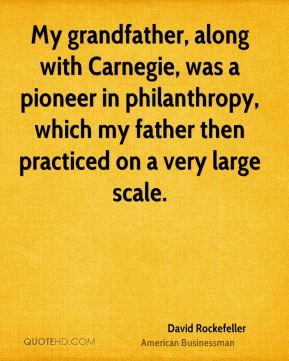 David Rockefeller - My grandfather, along with Carnegie, was a pioneer in philanthropy, which my father then practiced on a very large scale.